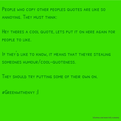 People who copy other peoples quotes are like so annoying. They must think: Hey theres a cool quote, lets put it on here again for people to like. If they'd like to know, it means that theyre stealing someones humour/cool-quoteness. They should try putting some of their own on. #Greenwithenvy ;|
