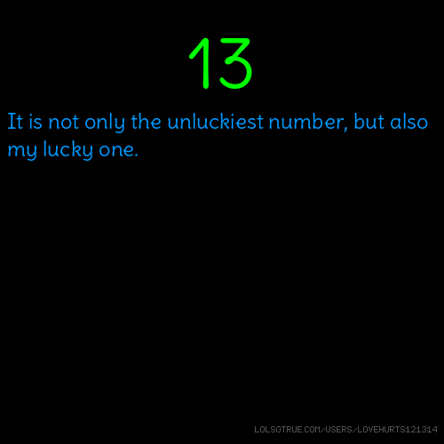 13 It is not only the unluckiest number, but also my lucky one.