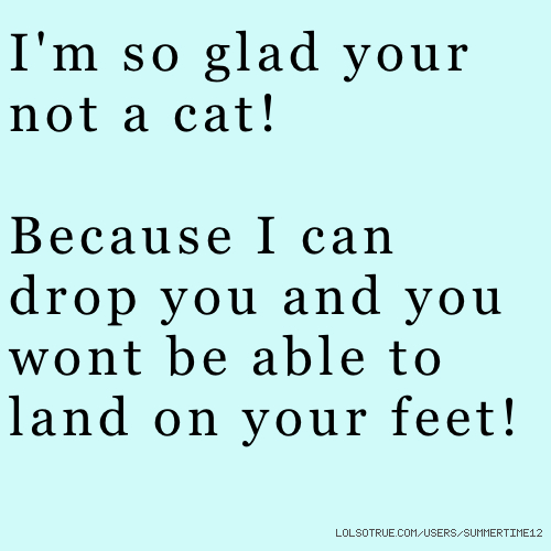 I'm so glad your not a cat! Because I can drop you and you wont be able to land on your feet!