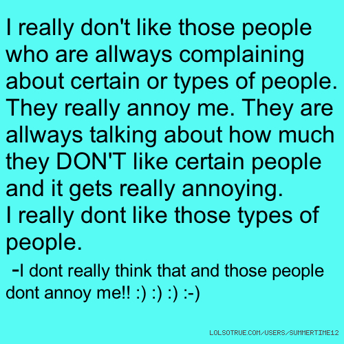 I really don't like those people who are allways complaining about certain or types of people. They really annoy me. They are allways talking about how much they DON'T like certain people and it gets really annoying. I really dont like those types of people. -I dont really think that and those people dont annoy me!! :) :) :) :-)