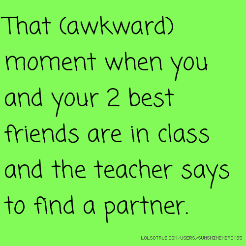 That (awkward) moment when you and your 2 best friends are in class and the teacher says to find a partner.