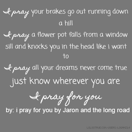 I pray your brakes go out running down a hill I pray a flower pot falls from a window sill and knocks you in the head like i want to I pray all your dreams never come true just know wherever you are I pray for you by: i pray for you by Jaron and the long road