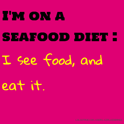 I'm on a seafood diet : I see food, and eat it.