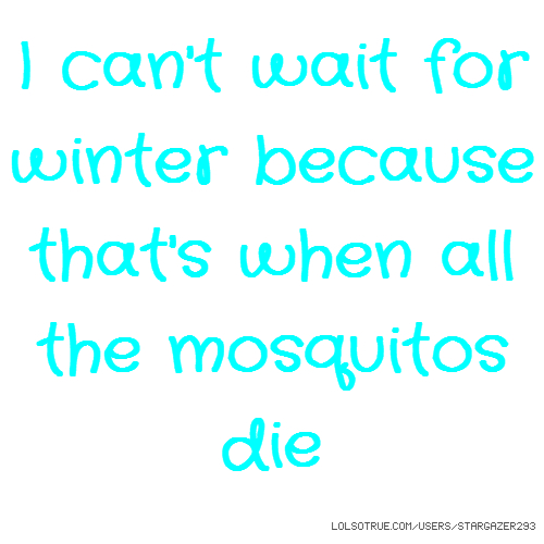 I can't wait for winter because that's when all the mosquitos die