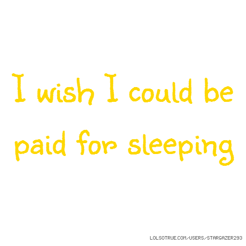 I wish I could be paid for sleeping