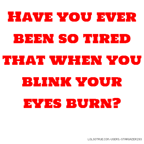 Have you ever been so tired that when you blink your eyes burn?