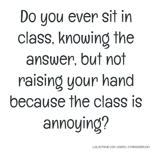 Do you ever sit in class, knowing the answer, but not raising your hand because the class is annoying?