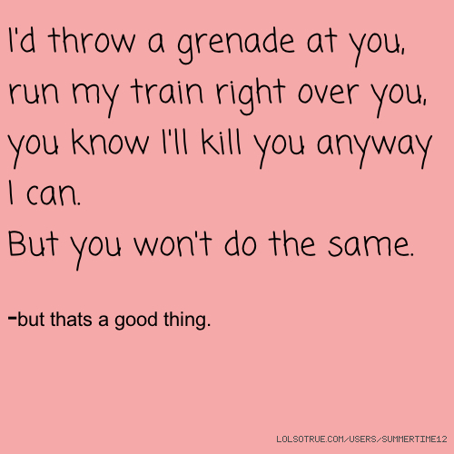 I'd throw a grenade at you, run my train right over you, you know I'll kill you anyway I can. But you won't do the same. -but thats a good thing.