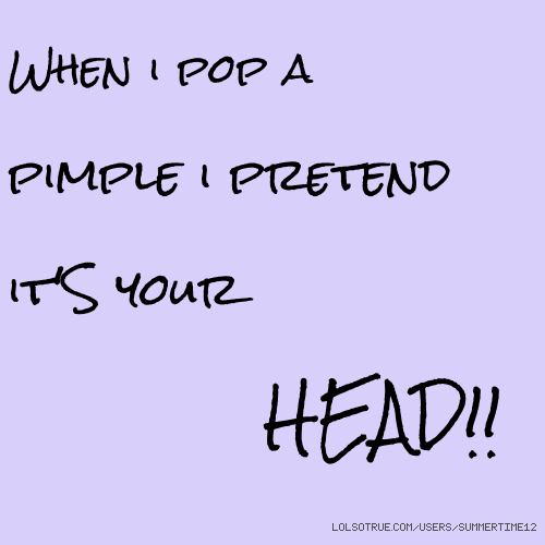 When i pop a pimple i pretend it'S your HEAD!!