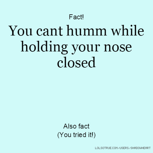 Fact! You cant humm while holding your nose closed Also fact (You tried it!)