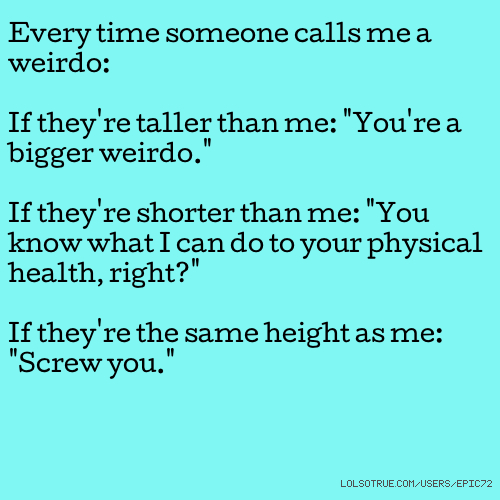 "Every time someone calls me a weirdo: If they're taller than me: ""You're a bigger weirdo."" If they're shorter than me: ""You know what I can do to your physical health, right?"" If they're the same height as me: ""Screw you."""