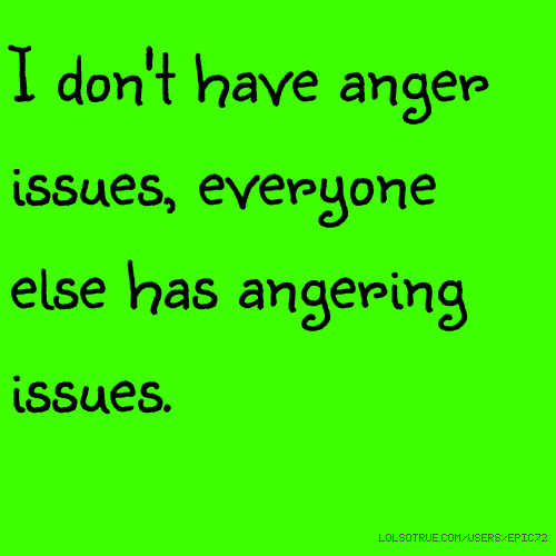 Anger Problems Quotes And Pictures: I Don't Have Anger Issues, Everyone Else Has Angering Issues