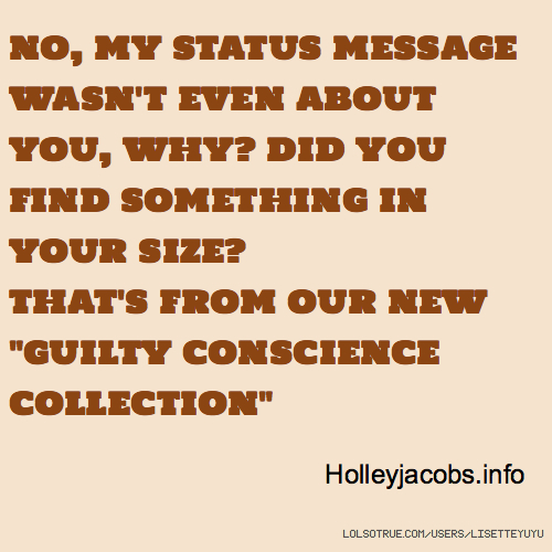 "NO, MY STATUS MESSAGE WASN'T EVEN ABOUT YOU, WHY? DID YOU FIND SOMETHING IN YOUR SIZE? THAT'S FROM OUR NEW ""GUILTY CONSCIENCE COLLECTION"" Holleyjacobs.info"