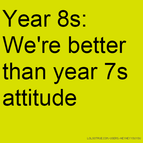 Year 8s: We're better than year 7s attitude