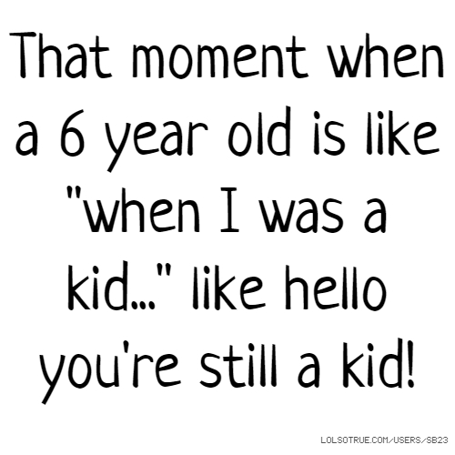 "That moment when a 6 year old is like ""when I was a kid..."" like hello you're still a kid!"
