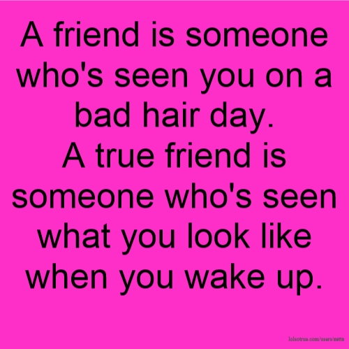 A friend is someone who's seen you on a bad hair day. A true friend is someone who's seen what you look like when you wake up.