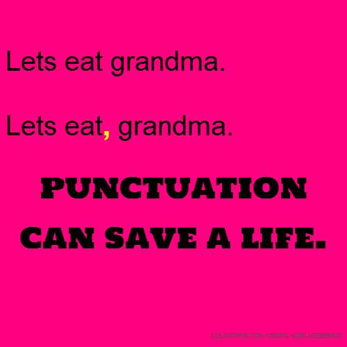 Lets eat grandma. Lets eat, grandma. punctuation can save a life.