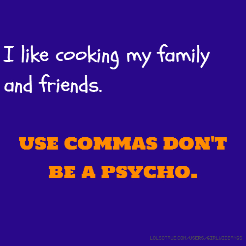 I like cooking my family and friends. use commas don't be a psycho.
