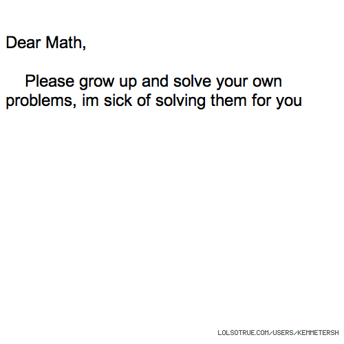 Dear Math, Please grow up and solve your own problems, im sick of solving them for you