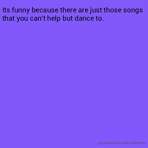 Its funny because there are just those songs that you can't help but dance to.