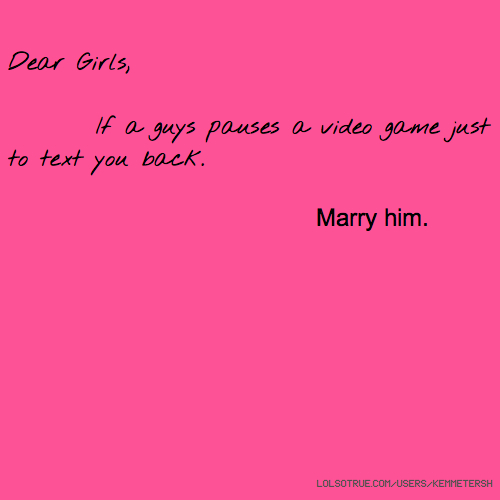 Dear Girls, If a guys pauses a video game just to text you back. Marry him.
