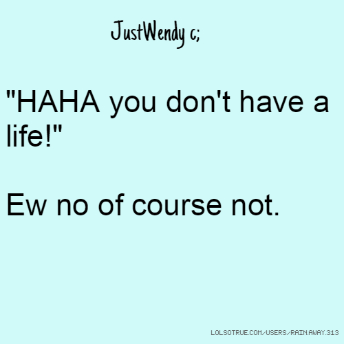 """JustWendy c; """"HAHA you don't have a life!"""" Ew no of course not."""