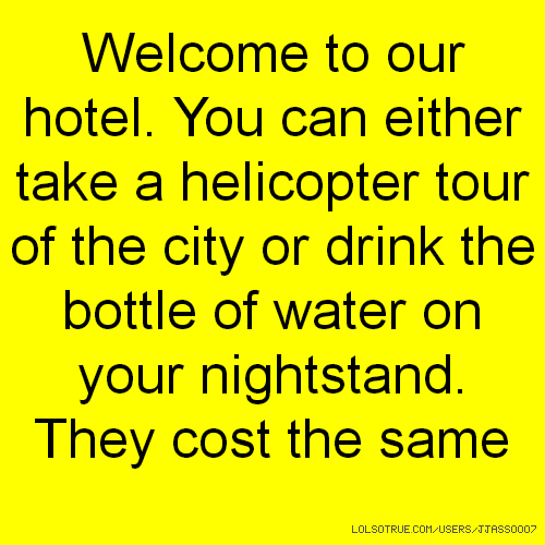 Welcome to our hotel. You can either take a helicopter tour of the city or drink the bottle of water on your nightstand. They cost the same