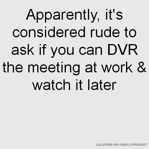 Apparently, it's considered rude to ask if you can DVR the meeting at work & watch it later