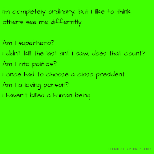 I'm completely ordinary, but I like to think others see me differntly. Am I superhero? I didn't kill the last ant I saw, does that count? Am I into politics? I once had to choose a class president. Am I a loving person? I haven't killed a human being.