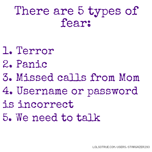 There are 5 types of fear: 1. Terror 2. Panic 3. Missed calls from Mom 4. Username or password is incorrect 5. We need to talk
