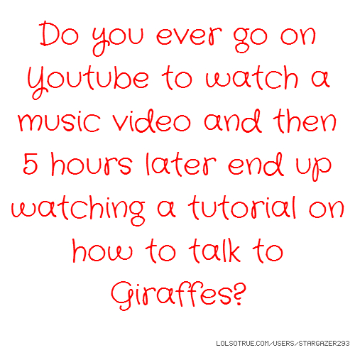 Do you ever go on Youtube to watch a music video and then 5 hours later end up watching a tutorial on how to talk to Giraffes?