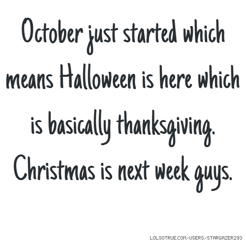 October just started which means Halloween is here which is basically thanksgiving. Christmas is next week guys.