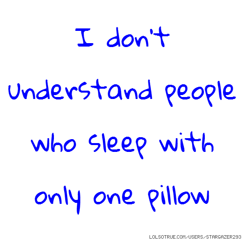 I don't understand people who sleep with only one pillow