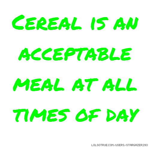 Cereal is an acceptable meal at all times of day