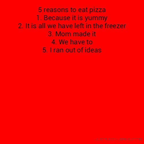 5 reasons to eat pizza 1. Because it is yummy 2. It is all we have left in the freezer 3. Mom made it 4. We have to 5. I ran out of ideas