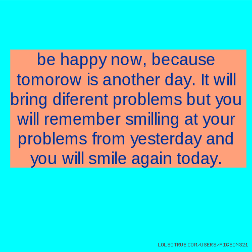 be happy now, because tomorow is another day. It will bring diferent problems but you will remember smilling at your problems from yesterday and you will smile again today.