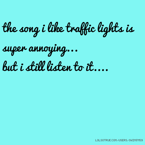 the song i like traffic lights is super annoying... but i still listen to it....