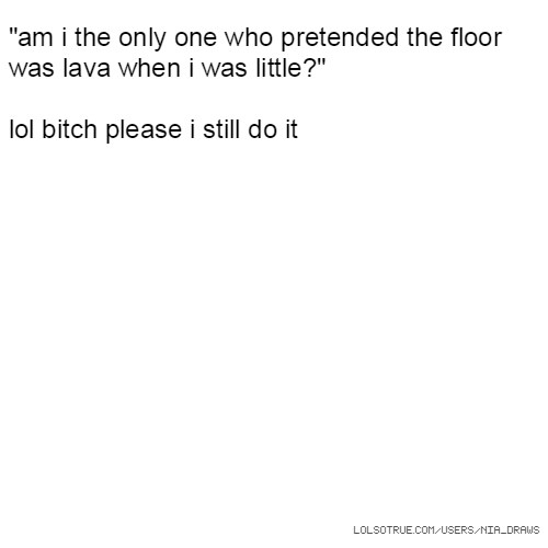 """""""am i the only one who pretended the floor was lava when i was little?"""" lol bitch please i still do it"""