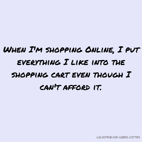 When I'm shopping Online, I put everything I like into the shopping cart even though I can't afford it.