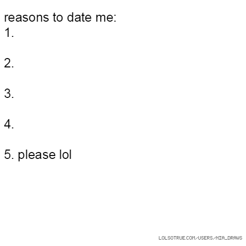 reasons to date me: 1. 2. 3. 4. 5. please lol