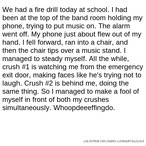 We had a fire drill today at school. I had been at the top of the band room holding my phone, trying to put music on. The alarm went off. My phone just about flew out of my hand. I fell forward, ran into a chair, and then the chair tips over a music stand. I managed to steady myself. All the while, crush #1 is watching me from the emergency exit door, making faces like he's trying not to laugh. Crush #2 is behind me, doing the same thing. So I managed to make a fool of myself in front of both my crushes simultaneously. Whoopdeeeffingdo.