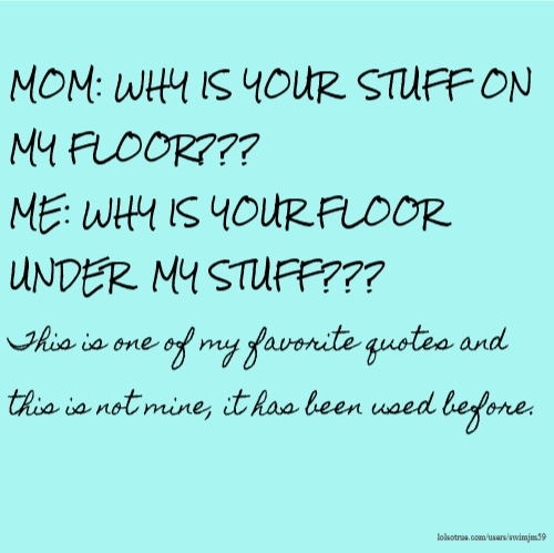 MOM: WHY IS YOUR STUFF ON MY FLOOR??? ME: WHY IS YOUR FLOOR UNDER MY STUFF??? This is one of my favorite quotes and this is not mine, it has been used before.