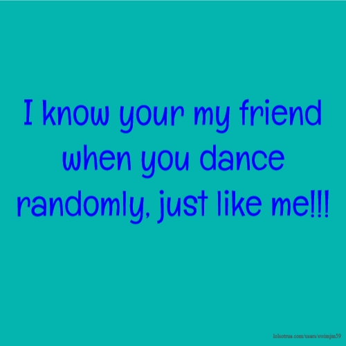 I know your my friend when you dance randomly, just like me!!!