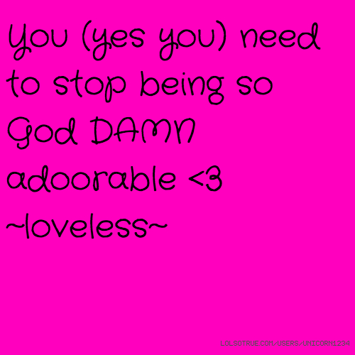 You (yes you) need to stop being so God DAMN adoorable <3 ~loveless~