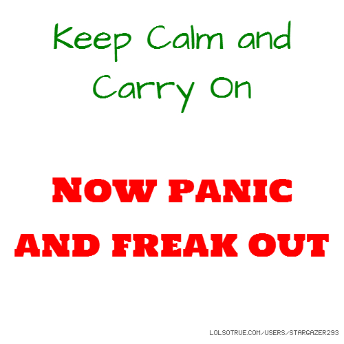 Keep Calm and Carry On Now panic and freak out