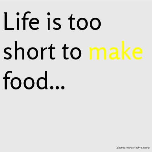 Life is too short to make food...