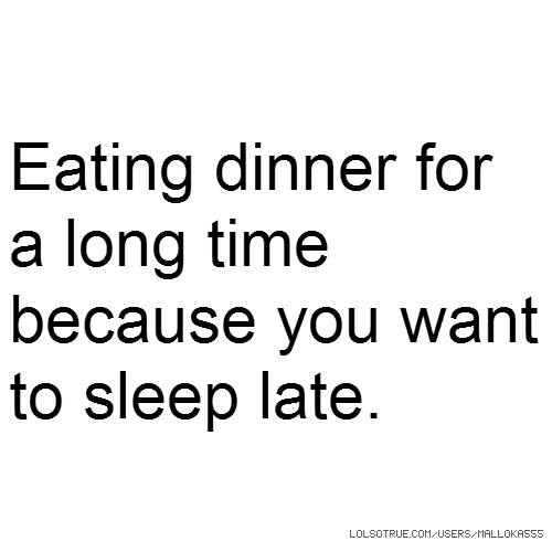 Eating dinner for a long time because you want to sleep late.