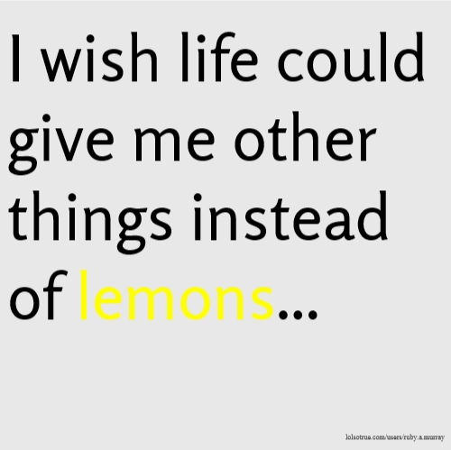 I wish life could give me other things instead of lemons...