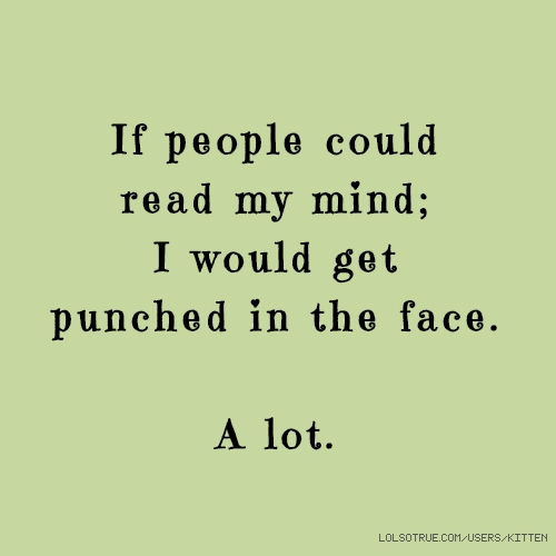 If people could read my mind; I would get punched in the face. A lot.