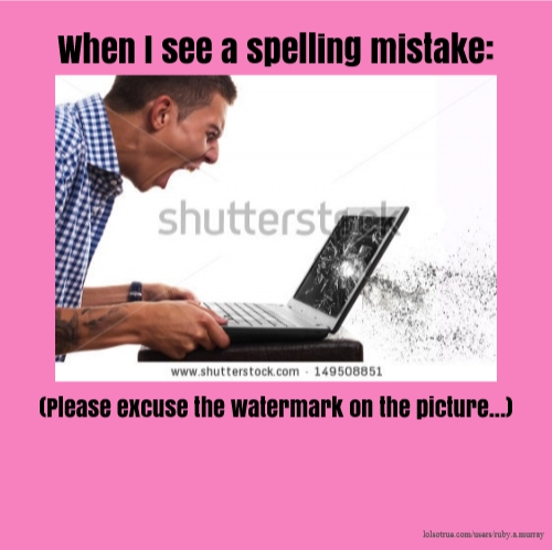 When I see a spelling mistake: (Please excuse the watermark on the picture...)